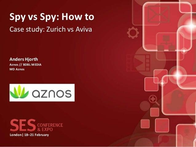 Spy vs Spy: How toCase study: Zurich vs AvivaAnders HjorthAznos // BDBL MEDIAMD AznosLondon| 18–21 February