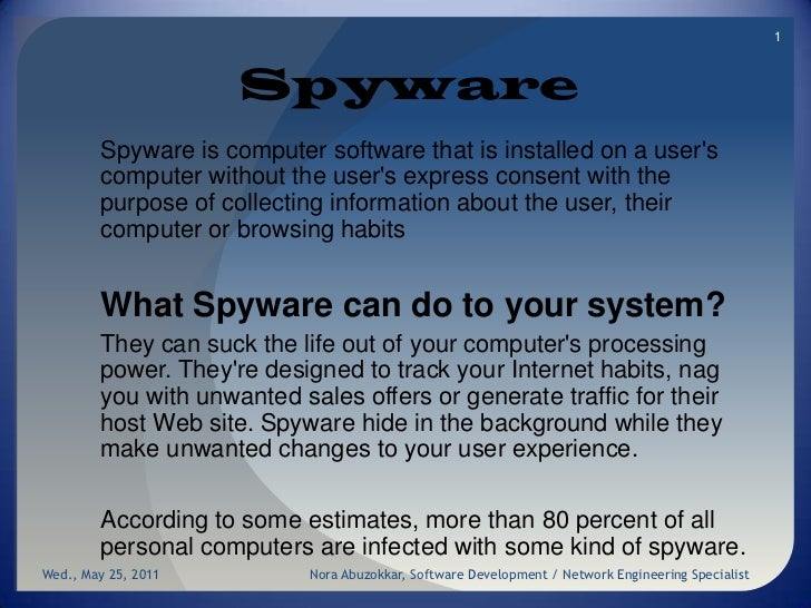 Spyware<br />Spyware is computer software that is installed on a user's computer without the user's express consent with t...