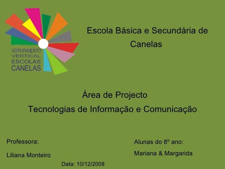 Escola Básica e Secundária de Canelas  Área de Projecto  Tecnologias de Informação e Comunicação Professora: Liliana Monte...