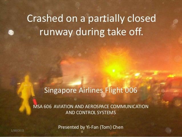 Crashed on a partially closed runway during take off. Singapore Airlines Flight 006 MSA 606 AVIATION AND AEROSPACE COMMUNI...