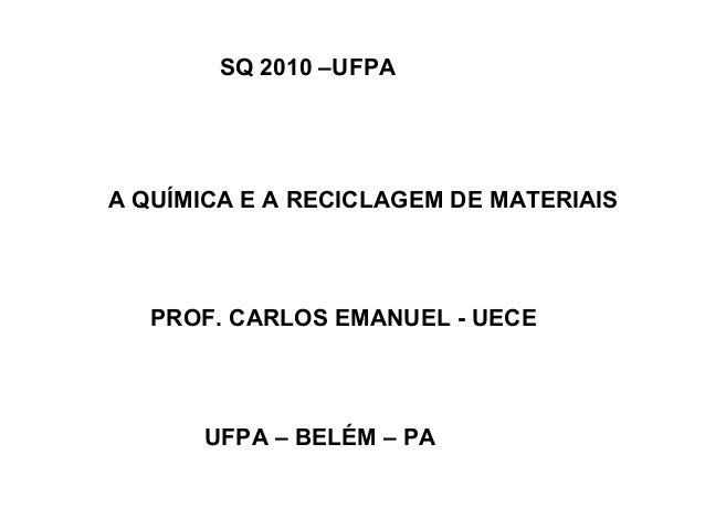 SQ 2010 –UFPA  A QUÍMICA E A RECICLAGEM DE MATERIAIS  PROF. CARLOS EMANUEL - UECE  UFPA – BELÉM – PA