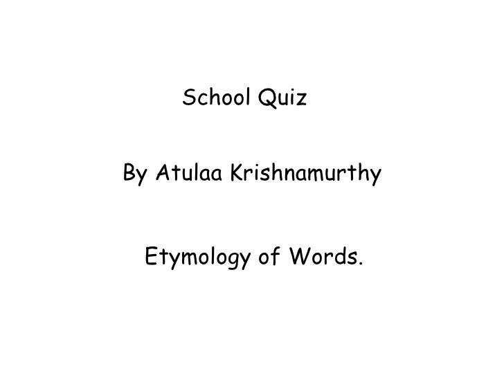 School Quiz  By Atulaa Krishnamurthy Etymology of Words.