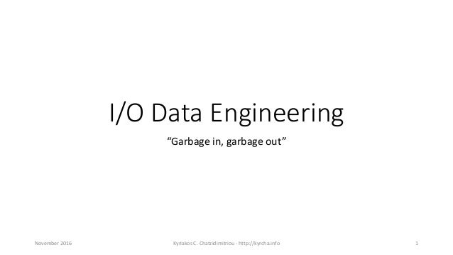 "I/O Data Engineering ""Garbage in, garbage out"" November 2016 Kyriakos C. Chatzidimitriou - http://kyrcha.info 1"