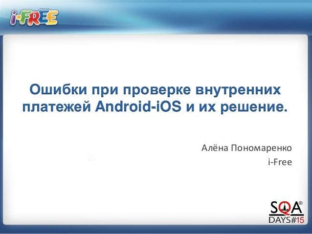 Ошибки при проверке внутренних платежей Android-iOS и их решение. Алёна Пономаренко i-Free