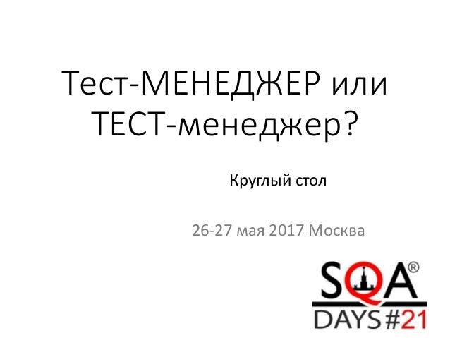 Тест-МЕНЕДЖЕР или ТЕСТ-менеджер? Круглый стол 26-27 мая 2017 Москва