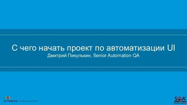 С чего начать проект по автоматизации UI Дмитрий Пикулькин, Senior Automation QA