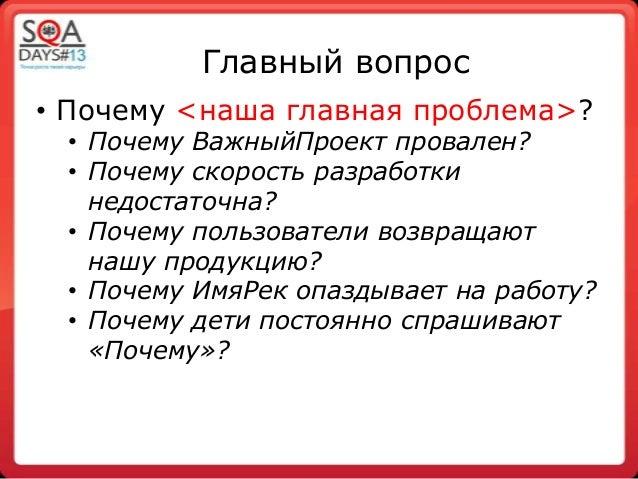 Главный вопрос• Почему <наша главная проблема>?• Почему ВажныйПроект провален?• Почему скорость разработкинедостаточна?• П...