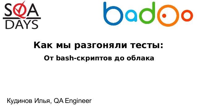 Как мы разгоняли тесты: Кудинов Илья, QA Engineer От bash-скриптов до облака