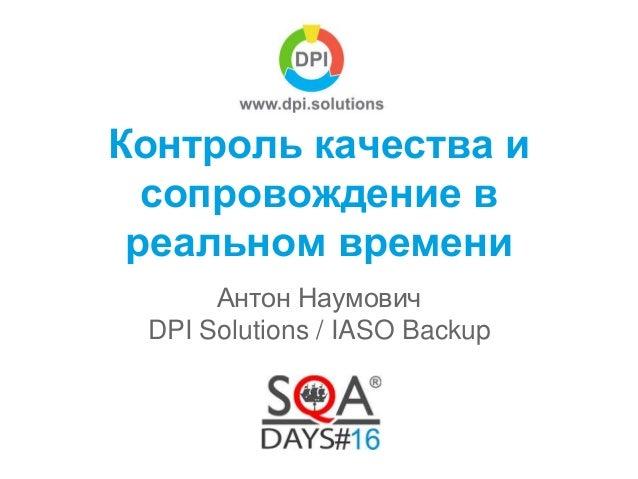 Контроль качества и сопровождение в реальном времени Антон Наумович DPI Solutions / IASO Backup