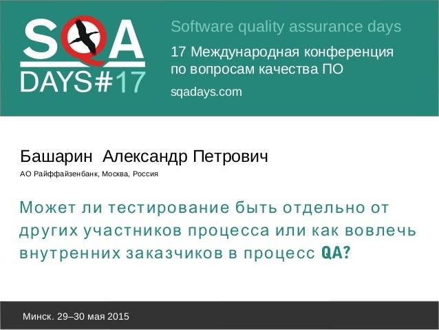 Software quality assurance days 17 Международная конференция по вопросам качества ПО sqadays.com Минск. 29–30 мая 2015 Баш...