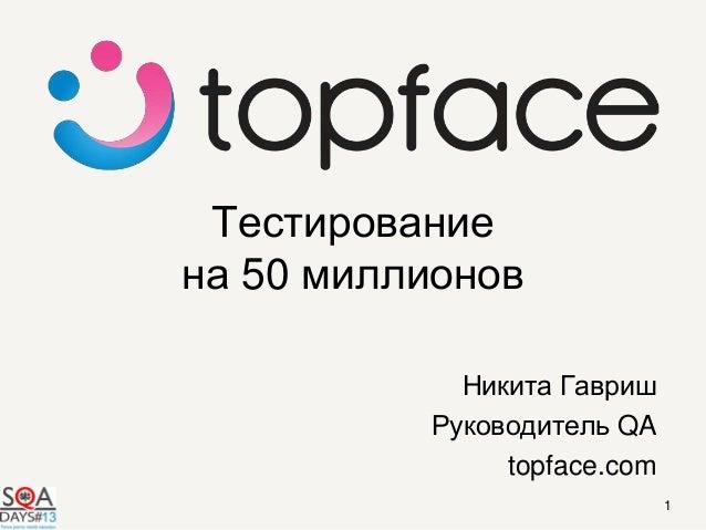 Тестированиена 50 миллионовНикита ГавришРуководитель QAtopface.com1