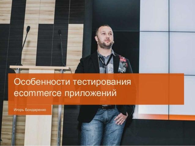 Игорь Бондаренко Особенности тестирования ecommerce приложений