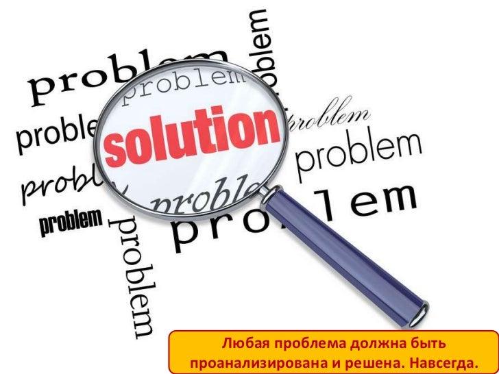 Любая проблема должна бытьпроанализирована и решена. Навсегда.