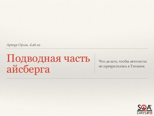 Артур Орлов, d.ati.su Подводная часть айсберга Что делать, чтобы автотесты не превратились в Титаник