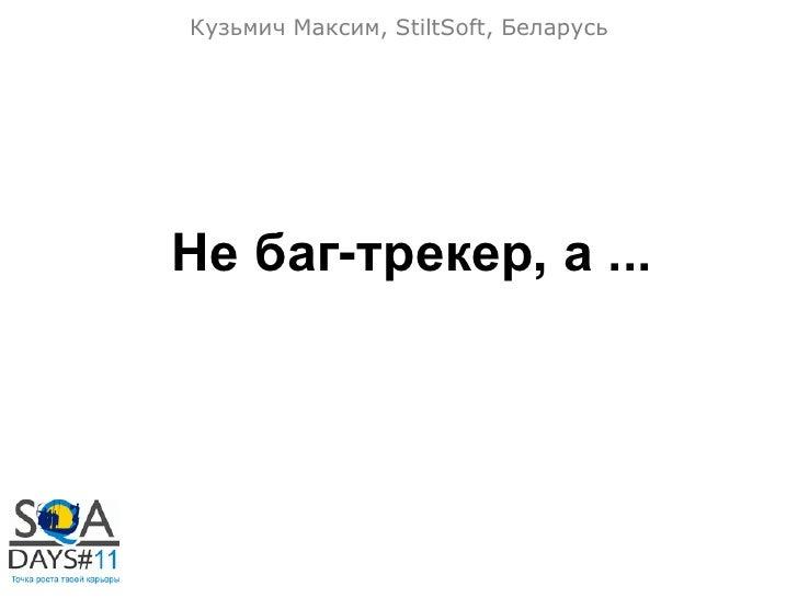 Кузьмич Максим, StiltSoft, БеларусьНе баг-трекер, а ...