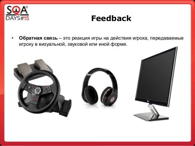 Feedback • Обратная связь – это реакция игры на действия игрока, передаваемые игроку в визуальной, звуковой или иной форме.
