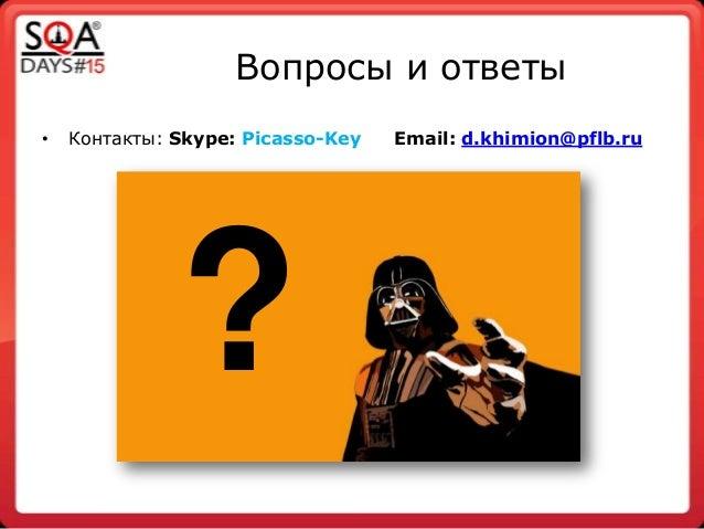 Вопросы и ответы • Контакты: Skype: Picasso-Key Email: d.khimion@pflb.ru ?