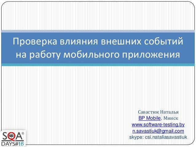 Савастюк Наталья BP Mobile, Минск www.software-testing.by n.savastiuk@gmail.com skype: csi.nataliasavastiuk Проверка влиян...