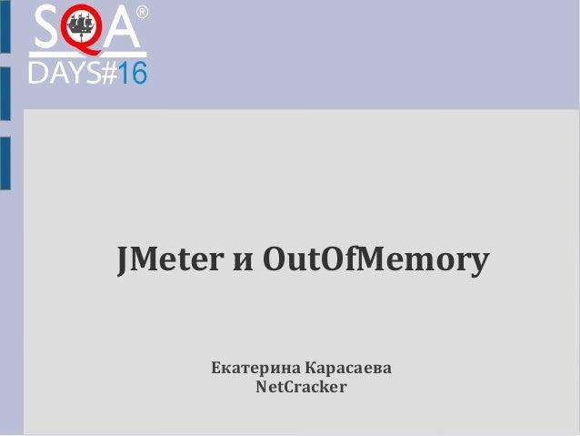 JMeter и OutOfMemory  Екатерина Карасаева  NetCracker