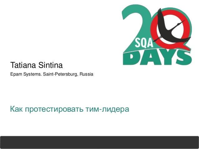 sqadays.com Tatiana Sintina Epam Systems. Saint-Petersburg, Russia Как протестировать тим-лидера