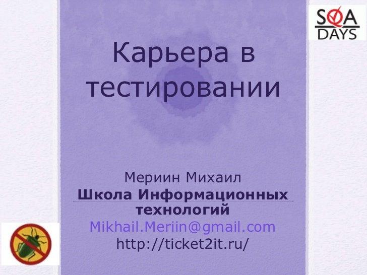 Мериин Михаил Школа Информационных технологий Mikhail.Meriin@ gmail.com http://ticket2it.ru/ Карьера в тестировании