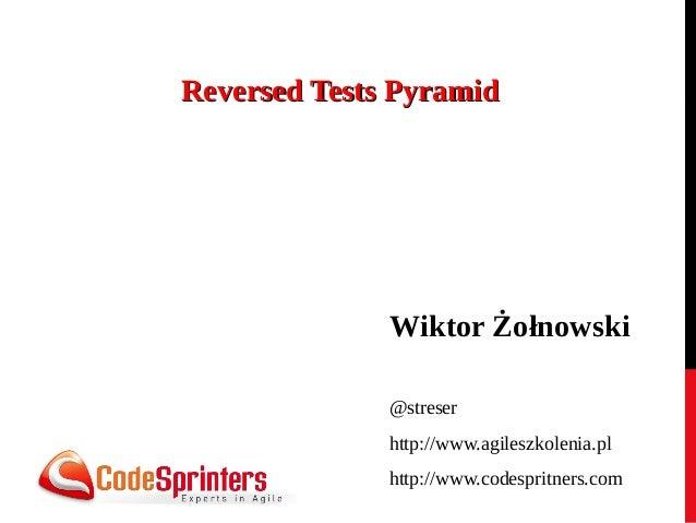 Reversed Tests Pyramid  Wiktor Żołnowski @streser http://www.agileszkolenia.pl http://www.codespritners.com