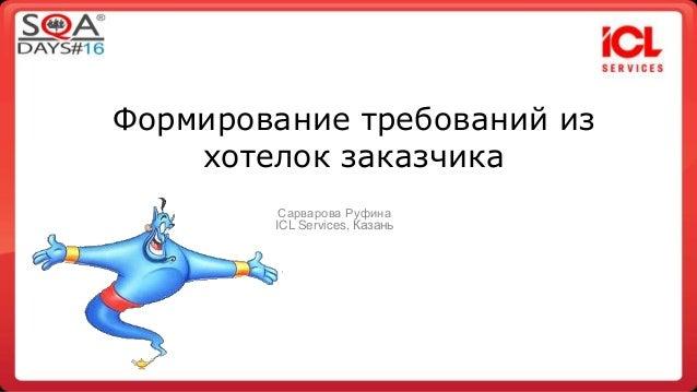 Формирование требований из  хотелок заказчика  Сарварова Руфина  ICL Services, Казань