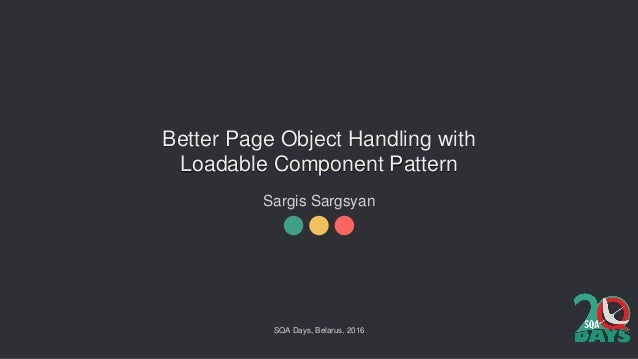 Better Page Object Handling with Loadable Component Pattern Sargis Sargsyan SQA Days, Belarus, 2016