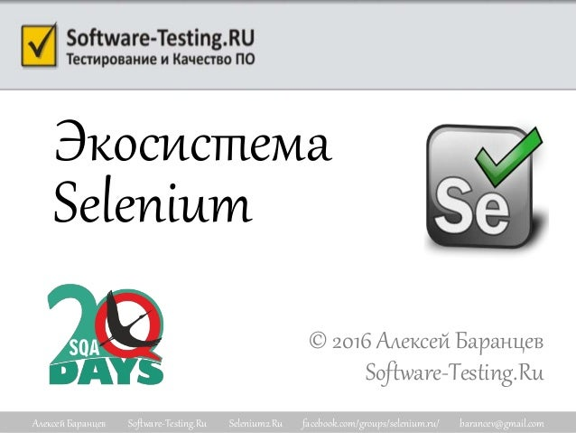 Алексей Баранцев Software-Testing.Ru Selenium2.Ru facebook.com/groups/selenium.ru/ barancev@gmail.com Экосистема Selenium ...