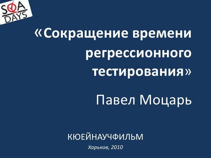 «Сокращение времени регрессионного тестирования»Павел Моцарь<br />КЮЕЙНАУЧФИЛЬМ<br />Харьков, 2010<br />