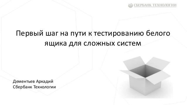 Первый шаг на пути к тестированию белого ящика для сложных систем Дементьев Аркадий Сбербанк Технологии