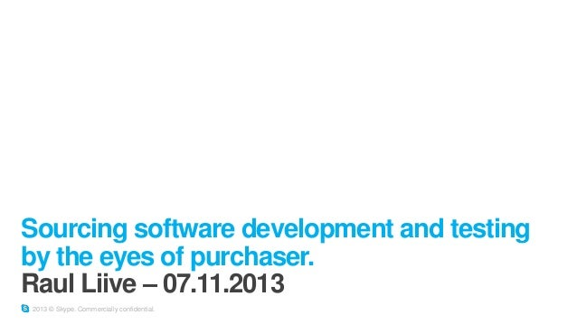 Sourcing software development and testing by the eyes of purchaser. Raul Liive – 07.11.2013 2013 © Skype. Commercially con...