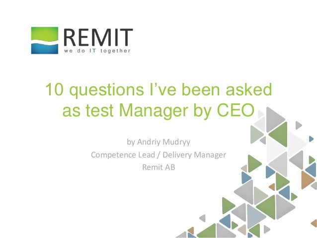 by Andriy Mudryy Competence Lead / Delivery Manager Remit AB 10 questions I've been asked as test Manager by CEO