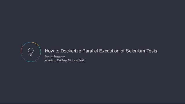 How to Dockerize Parallel Execution of Selenium Tests Sargis Sargsyan  Workshop, SQA Days EU, Latvia 2019