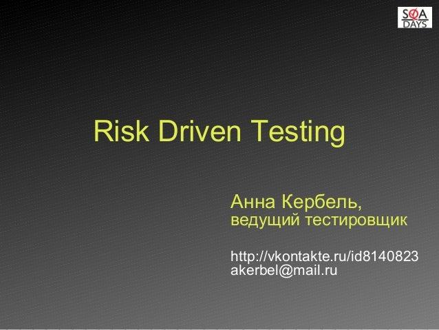 Анна Кербель, ведущий тестировщик http://vkontakte.ru/id8140823 akerbel@mail.ru Risk Driven Testing