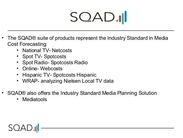 • The SQAD® suite of products represent the Industry Standard in Media Cost Forecasting: • National TV- Netcosts • Spot TV...