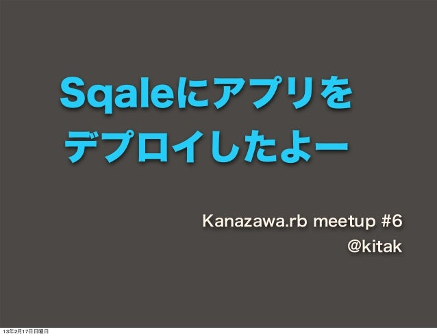 Sqaleにアプリを              デプロイしたよー                  Kanazawa.rb meetup #6                                 @kitak13年2月17日日曜日