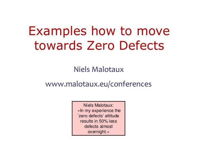 Examples how to move towards Zero Defects Niels Malotaux www.malotaux.eu/conferences Niels Malotaux: »In my experience the...