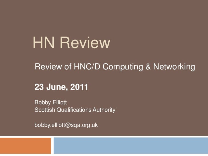HN Review<br />Review of HNC/D Computing & Networking<br />23 June, 2011<br />Bobby Elliott<br />Scottish Qualifications A...