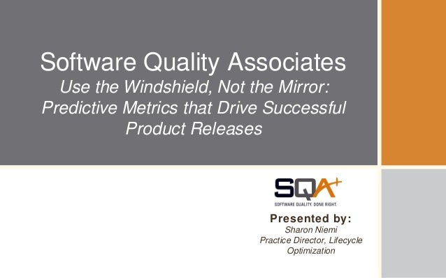 Software Quality AssociatesUse the Windshield, Not the Mirror:Predictive Metrics that Drive SuccessfulProduct ReleasesPres...