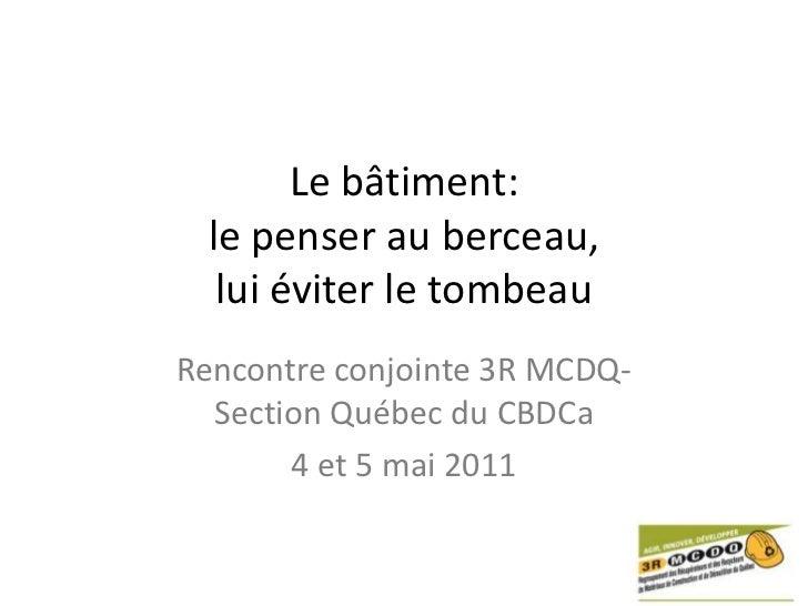 Le bâtiment:le penser au berceau,lui éviter le tombeau<br />Rencontre conjointe 3R MCDQ- Section Québec du CBDCa<br />4 et...