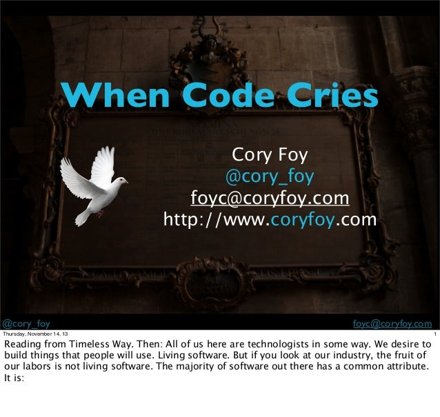 When Code Cries Cory Foy @cory_foy foyc@coryfoy.com http://www.coryfoy.com  @cory_foy  foyc@coryfoy.com  Thursday, Novembe...