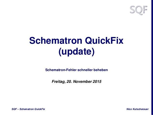 Nico KutscherauerSQF – Schematron QuickFix Schematron QuickFix (update) Schematron-Fehler schneller beheben Freitag, 20. N...
