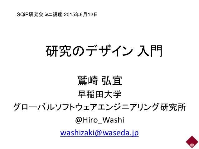 研究のデザイン 入門 鷲崎 弘宜 早稲田大学 グローバルソフトウェアエンジニアリング研究所 @Hiro_Washi washizaki@waseda.jp SQiP研究会 ミニ講座 2015年6月12日