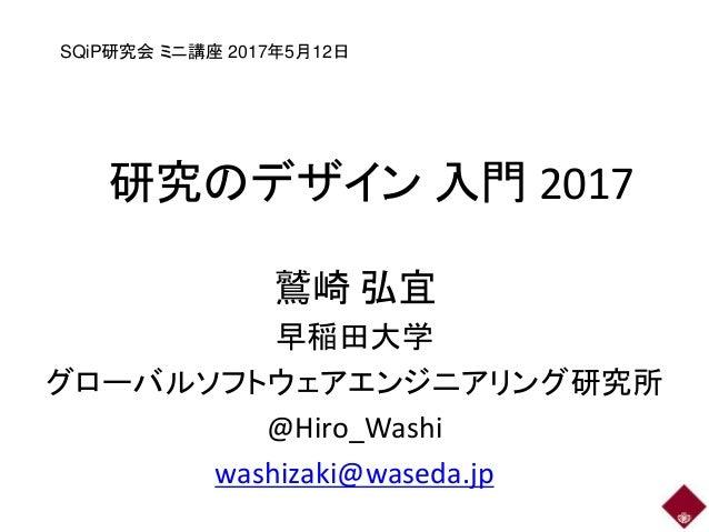 研究のデザイン 入門 2017 鷲崎 弘宜 早稲田大学 グローバルソフトウェアエンジニアリング研究所 @Hiro_Washi washizaki@waseda.jp SQiP研究会 ミニ講座 2017年5月12日