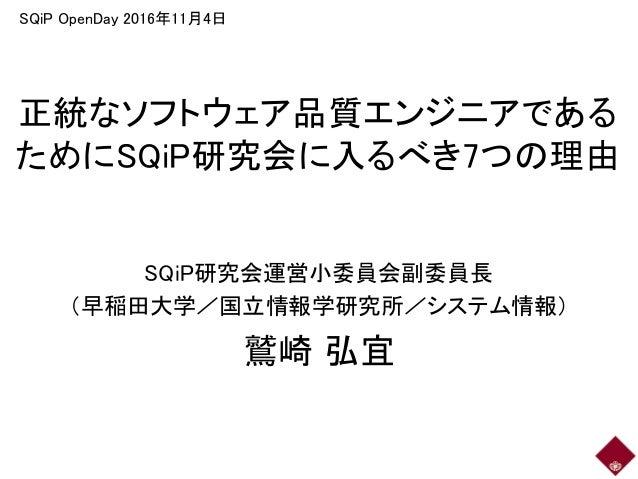 正統なソフトウェア品質エンジニアである ためにSQiP研究会に入るべき7つの理由 SQiP研究会運営小委員会副委員長 (早稲田大学/国立情報学研究所/システム情報) 鷲崎 弘宜 SQiP OpenDay 2016年11月4日