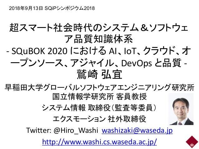 超スマート社会時代のシステム&ソフトウェ ア品質知識体系 - SQuBOK 2020 における AI、IoT、クラウド、オ ープンソース、アジャイル、DevOps と品質 - 鷲崎 弘宜 早稲田大学グローバルソフトウェアエンジニアリング研究所 ...
