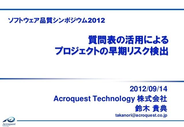 ソフトウェア品質シンポジウム2012  質問表の活用による プロジェクトの早期リスク検出  2012/09/14 Acroquest Technology 株式会社 鈴木 貴典 takanori@acroquest.co.jp