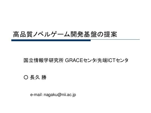 高品質ノベルゲーム開発基盤の提案  国立情報学研究所GRACEセンタ/先端ICTセンタ  ○長久勝  e-mail:nagaku@nii.ac.jp