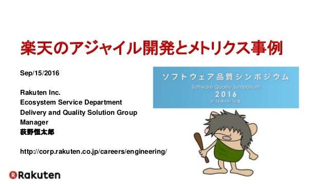 楽天のアジャイル開発とメトリクス事例 Sep/15/2016 Rakuten Inc. Ecosystem Service Department Delivery and Quality Solution Group Manager 荻野恒太郎...